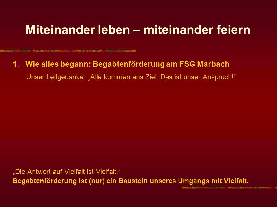 Miteinander leben – miteinander feiern 1. Wie alles begann: Begabtenförderung am FSG Marbach Unser Leitgedanke: Alle kommen ans Ziel. Das ist unser An