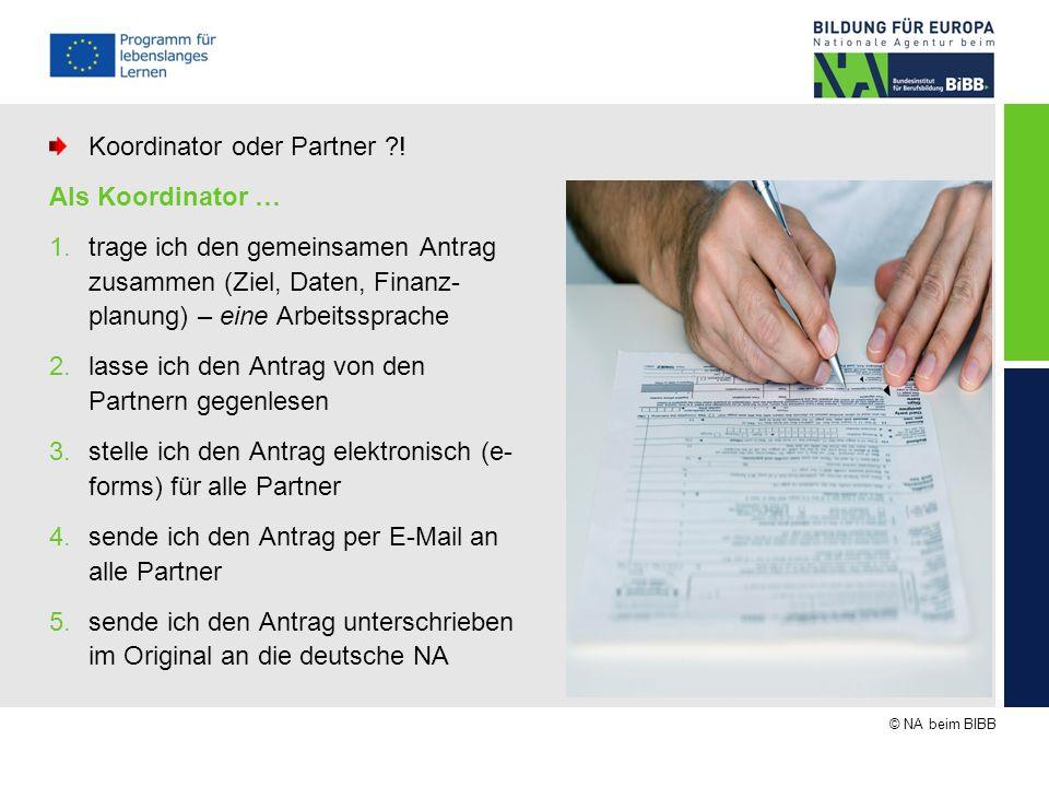 © NA beim BIBB Koordinator oder Partner ?! Als Koordinator … 1.trage ich den gemeinsamen Antrag zusammen (Ziel, Daten, Finanz- planung) – eine Arbeits