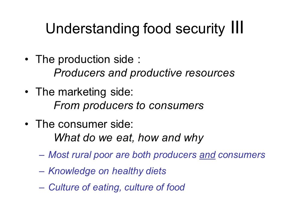 Understanding food security III The production side : Producers and productive resources The marketing side: From producers to consumers The consumer