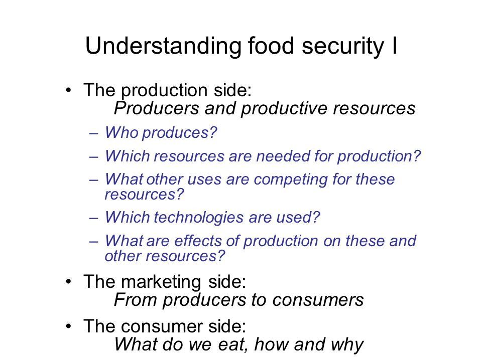 Understanding food security I The production side: Producers and productive resources –Who produces? –Which resources are needed for production? –What