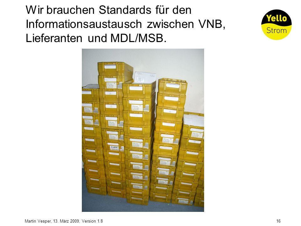 16Martin Vesper, 13. März 2009, Version 1.8 Wir brauchen Standards für den Informationsaustausch zwischen VNB, Lieferanten und MDL/MSB.