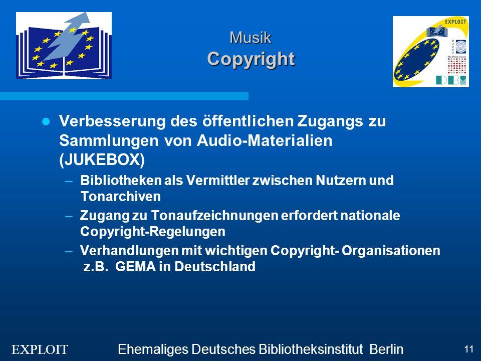 EXPLOIT Ehemaliges Deutsches Bibliotheksinstitut Berlin 11 Musik Copyright Verbesserung des öffentlichen Zugangs zu Sammlungen von Audio-Materialien (JUKEBOX) –Bibliotheken als Vermittler zwischen Nutzern und Tonarchiven –Zugang zu Tonaufzeichnungen erfordert nationale Copyright-Regelungen –Verhandlungen mit wichtigen Copyright- Organisationen z.B.