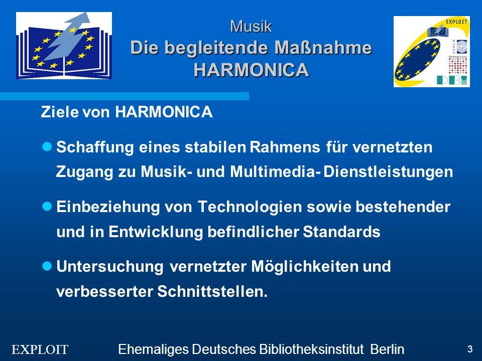 EXPLOIT Ehemaliges Deutsches Bibliotheksinstitut Berlin 3 Musik Die begleitende Maßnahme HARMONICA Ziele von HARMONICA Schaffung eines stabilen Rahmens für vernetzten Zugang zu Musik- und Multimedia- Dienstleistungen Einbeziehung von Technologien sowie bestehender und in Entwicklung befindlicher Standards Untersuchung vernetzter Möglichkeiten und verbesserter Schnittstellen.