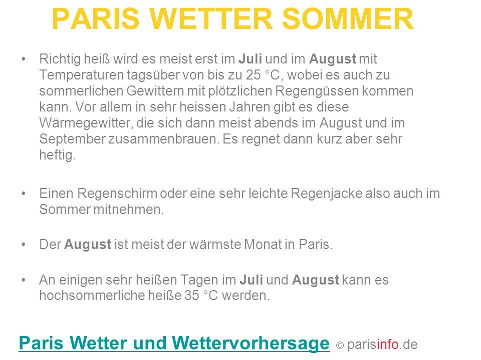 PARIS WETTER SOMMER Richtig heiß wird es meist erst im Juli und im August mit Temperaturen tagsüber von bis zu 25 °C, wobei es auch zu sommerlichen Ge