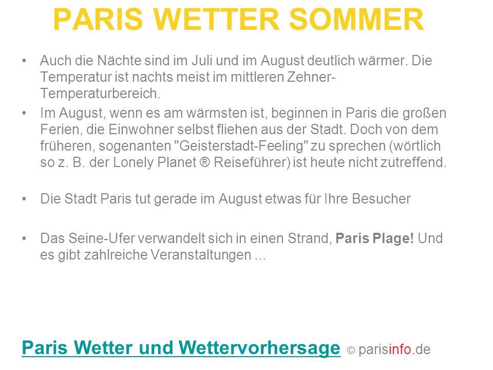 PARIS WETTER SOMMER Auch die Nächte sind im Juli und im August deutlich wärmer. Die Temperatur ist nachts meist im mittleren Zehner- Temperaturbereich