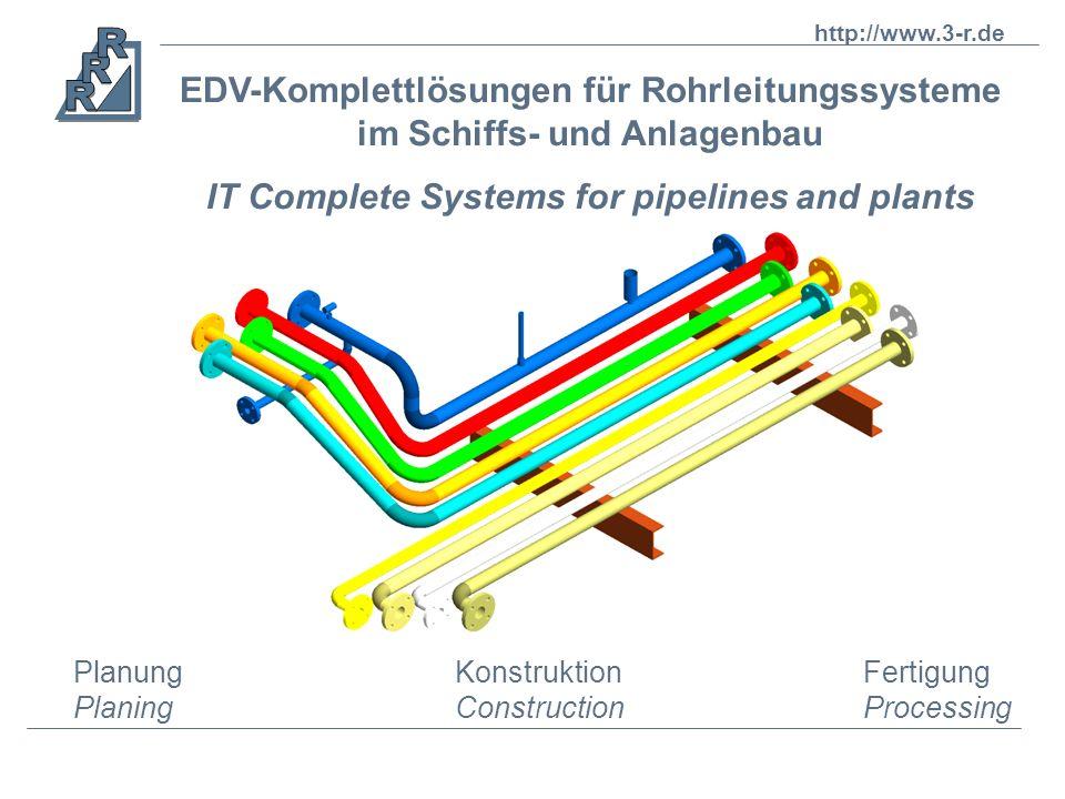 EDV-Komplettlösungen für Rohrleitungssysteme im Schiffs- und Anlagenbau IT Complete Systems for pipelines and plants Fertigung Processing Konstruktion Construction Planung Planing http://www.3-r.de
