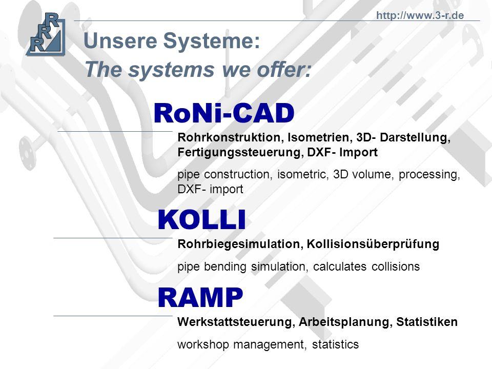 Unsere Systeme: RoNi-CAD KOLLI RAMP Werkstattsteuerung, Arbeitsplanung, Statistiken workshop management, statistics Rohrbiegesimulation, Kollisionsüberprüfung pipe bending simulation, calculates collisions Rohrkonstruktion, Isometrien, 3D- Darstellung, Fertigungssteuerung, DXF- Import pipe construction, isometric, 3D volume, processing, DXF- import The systems we offer: http://www.3-r.de