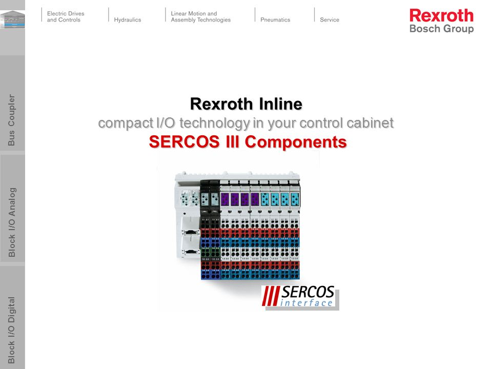 Block I/O Digital Block I/O Analog Bus Coupler Rexroth Inline compact I/O technology in your control cabinet SERCOS III Components