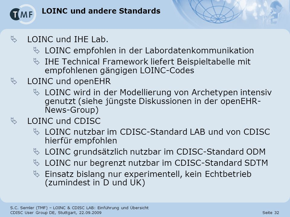 S.C. Semler (TMF) – LOINC & CDISC LAB: Einführung und Übersicht CDISC User Group DE, Stuttgart, 22.09.2009 Seite 32 LOINC und andere Standards LOINC u