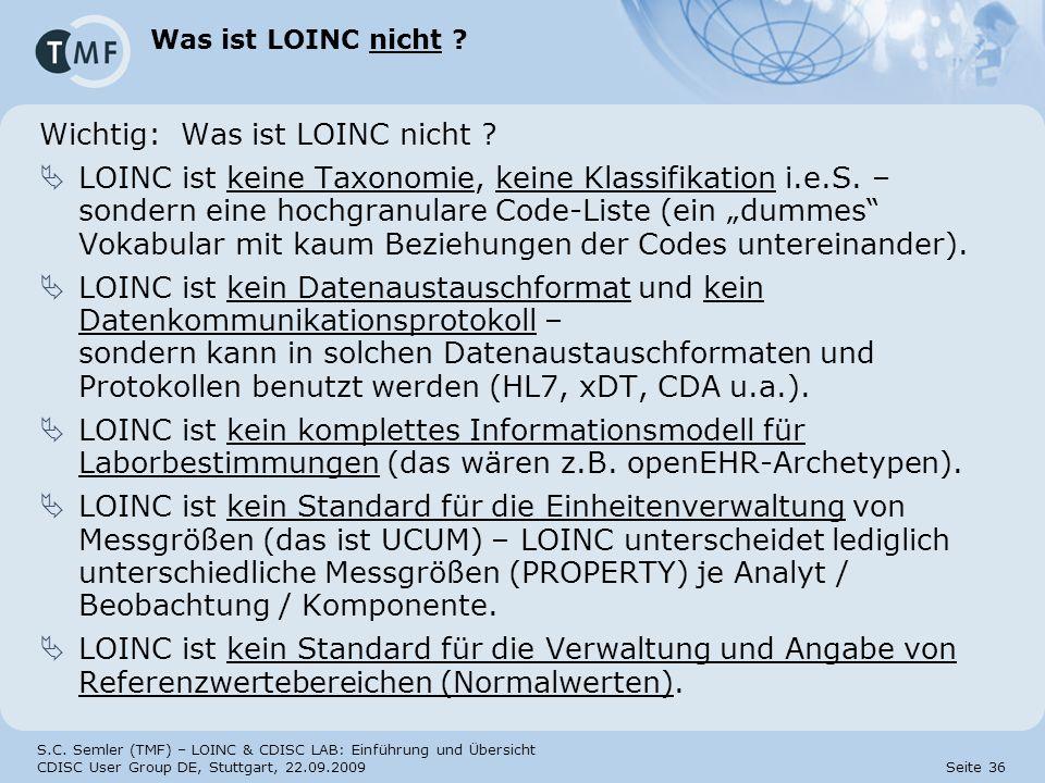 S.C. Semler (TMF) – LOINC & CDISC LAB: Einführung und Übersicht CDISC User Group DE, Stuttgart, 22.09.2009 Seite 36 Was ist LOINC nicht ? Wichtig: Was