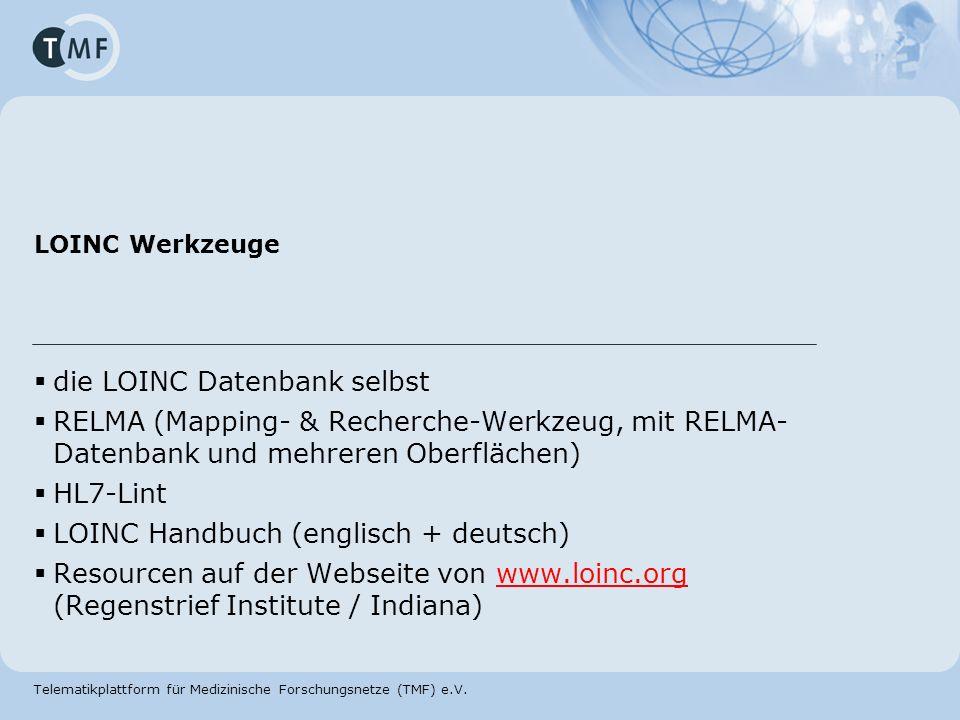 Telematikplattform für Medizinische Forschungsnetze (TMF) e.V. LOINC Werkzeuge die LOINC Datenbank selbst RELMA (Mapping- & Recherche-Werkzeug, mit RE