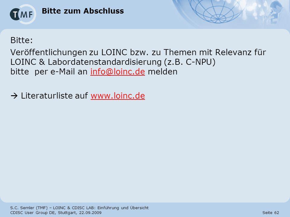 S.C. Semler (TMF) – LOINC & CDISC LAB: Einführung und Übersicht CDISC User Group DE, Stuttgart, 22.09.2009 Seite 62 Bitte zum Abschluss Bitte: Veröffe