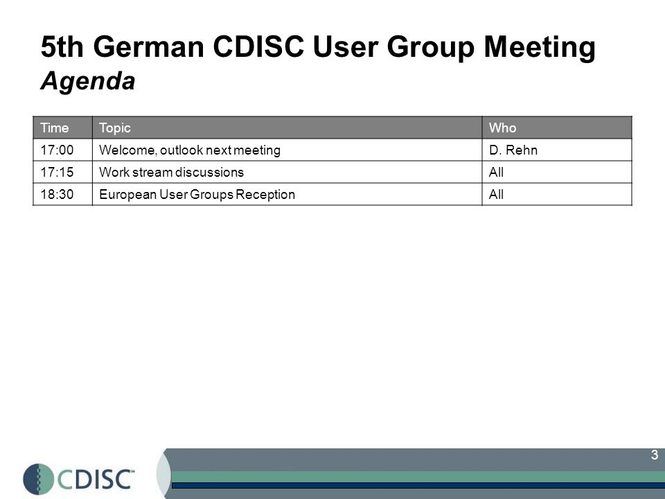 3 5th German CDISC User Group Meeting Agenda TimeTopicWho 17:00Welcome, outlook next meetingD.