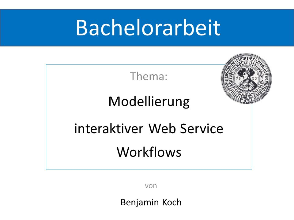 Gliederung Beispiel Interaktive Workflows Komponenten o BPEL o Web Service o Web-Interface o Eclipse-Plugin Vorführung Bachelorarbeit von Benjamin KochThema: Modellierung interaktiver WS Workflows 2