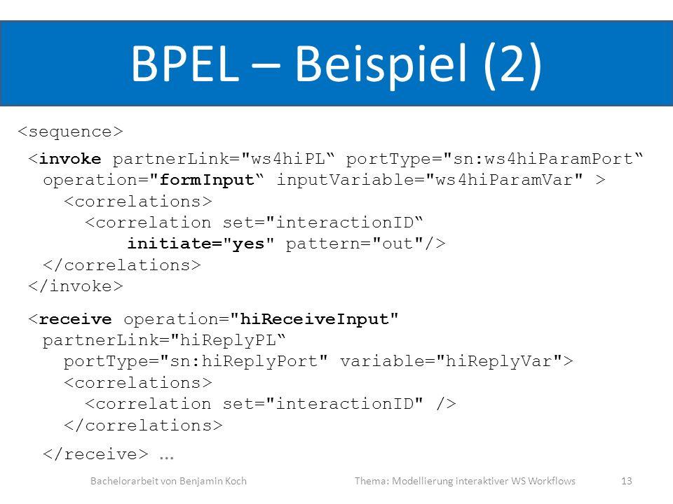BPEL – Beispiel (2) … Bachelorarbeit von Benjamin KochThema: Modellierung interaktiver WS Workflows 13