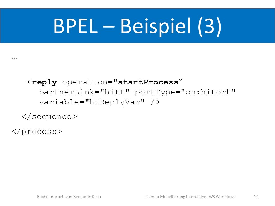 BPEL – Beispiel (3) … Bachelorarbeit von Benjamin KochThema: Modellierung interaktiver WS Workflows 14