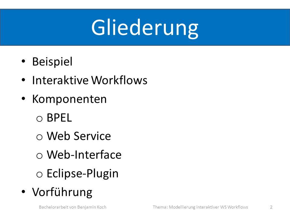 Gliederung Beispiel Interaktive Workflows Komponenten o BPEL o Web Service o Web-Interface o Eclipse-Plugin Vorführung Bachelorarbeit von Benjamin Koc