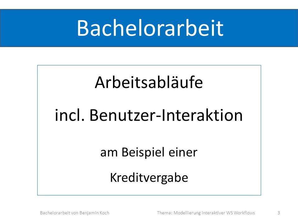 Bachelorarbeit Arbeitsabläufe incl. Benutzer-Interaktion am Beispiel einer Kreditvergabe Bachelorarbeit von Benjamin KochThema: Modellierung interakti