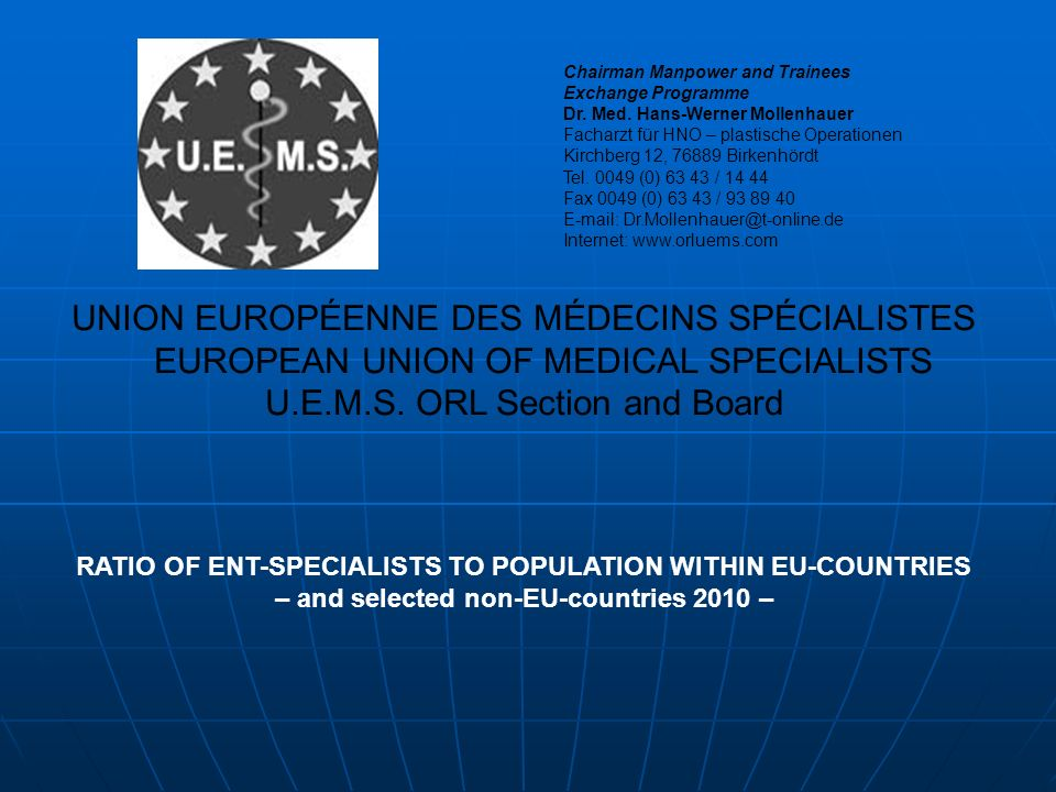 UNION EUROPÉENNE DES MÉDECINS SPÉCIALISTES EUROPEAN UNION OF MEDICAL SPECIALISTS U.E.M.S. ORL Section and Board RATIO OF ENT-SPECIALISTS TO POPULATION