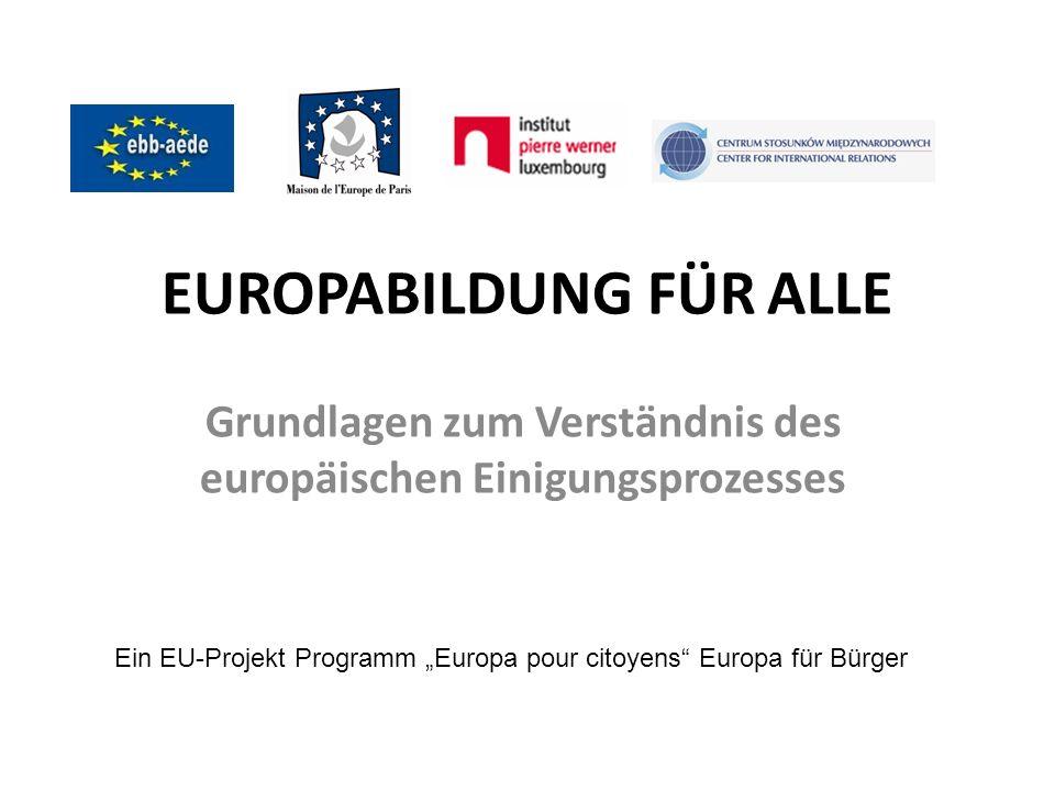 EUROPABILDUNG FÜR ALLE Grundlagen zum Verständnis des europäischen Einigungsprozesses Ein EU-Projekt Programm Europa pour citoyens Europa für Bürger
