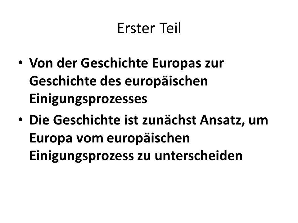 Erster Teil Von der Geschichte Europas zur Geschichte des europäischen Einigungsprozesses Die Geschichte ist zunächst Ansatz, um Europa vom europäisch