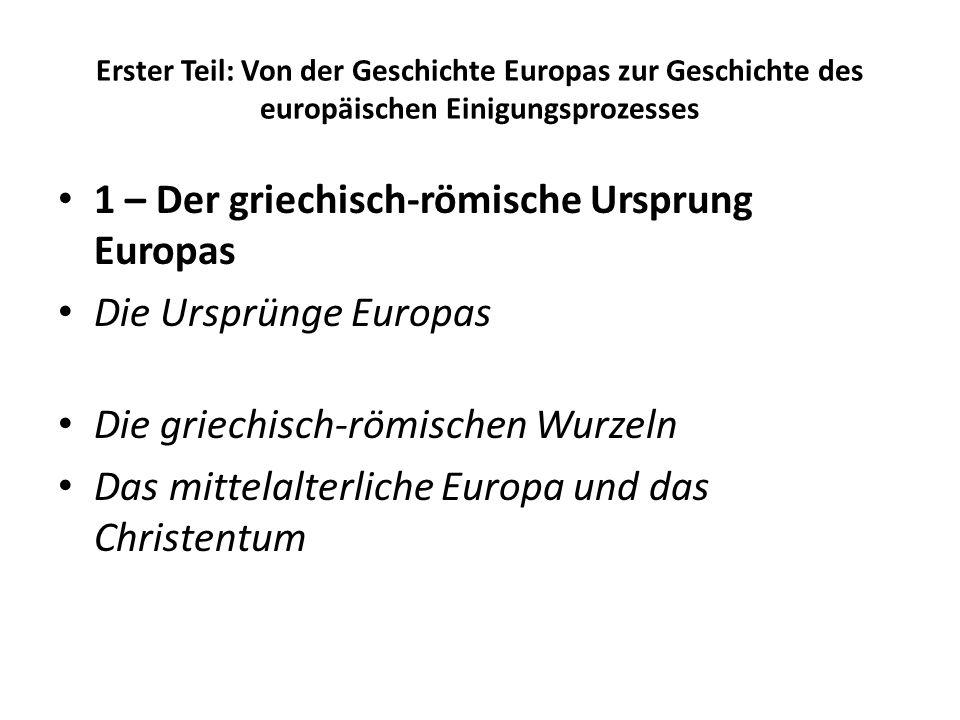 Erster Teil: Von der Geschichte Europas zur Geschichte des europäischen Einigungsprozesses 1 – Der griechisch-römische Ursprung Europas Die Ursprünge