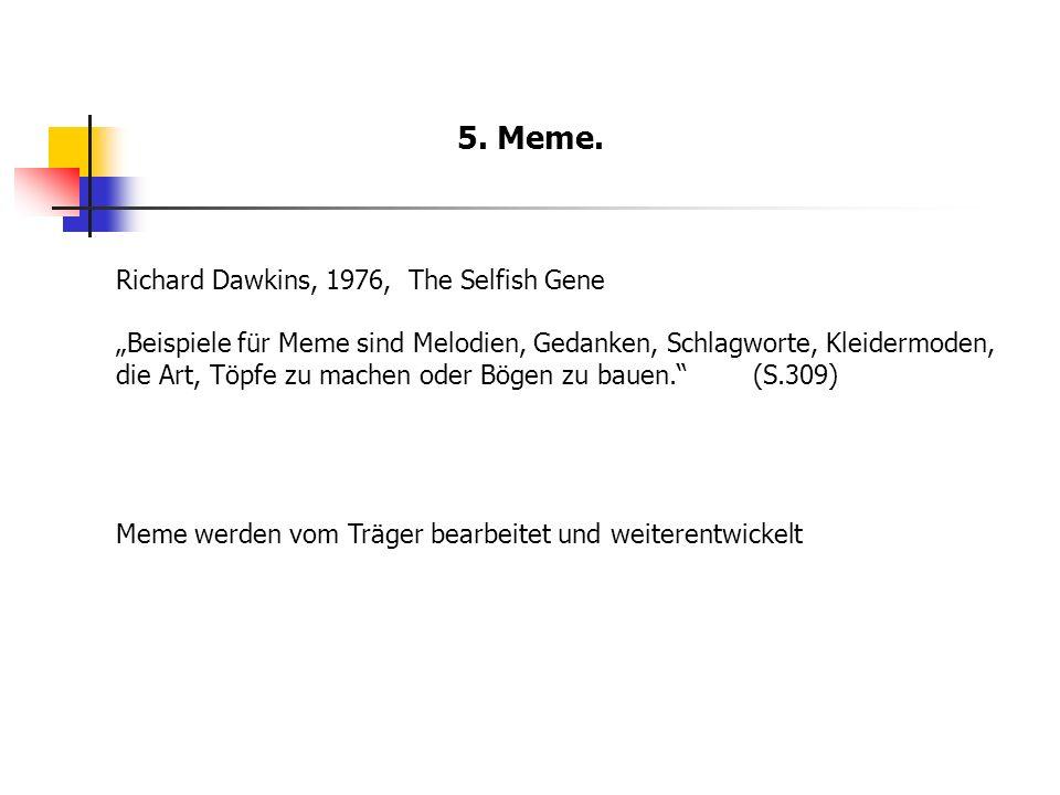5. Meme. Richard Dawkins, 1976, The Selfish Gene Beispiele für Meme sind Melodien, Gedanken, Schlagworte, Kleidermoden, die Art, Töpfe zu machen oder