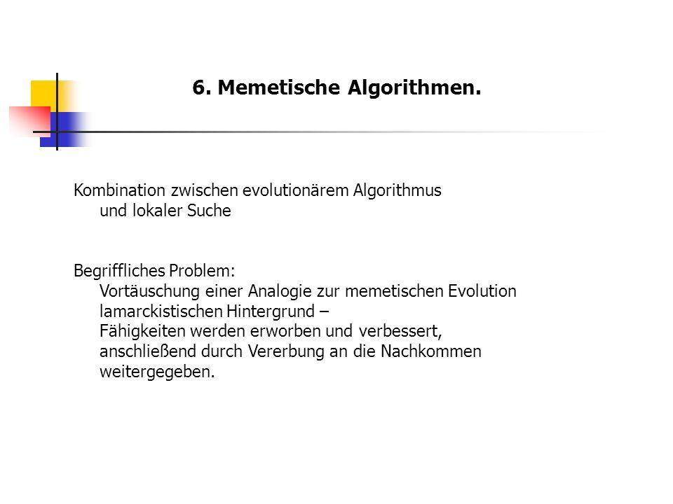 6. Memetische Algorithmen. Kombination zwischen evolutionärem Algorithmus und lokaler Suche Begriffliches Problem: Vortäuschung einer Analogie zur mem