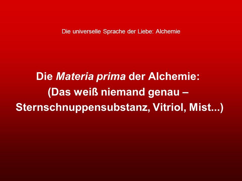 Die universelle Sprache der Liebe: Alchemie Die Materia prima der Alchemie: (Das weiß niemand genau – Sternschnuppensubstanz, Vitriol, Mist...)