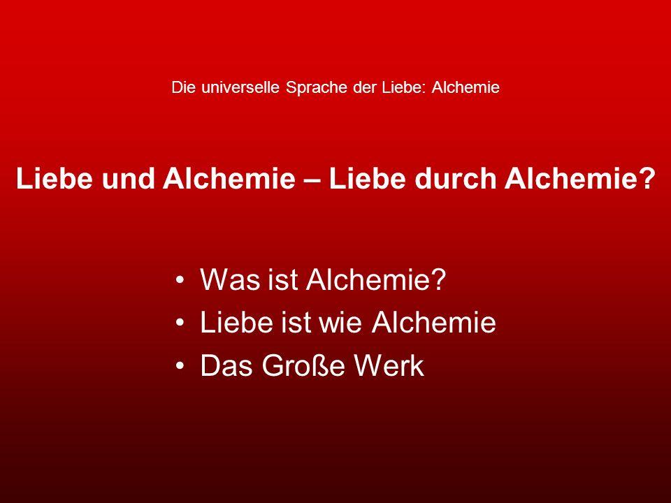 Die universelle Sprache der Liebe: Alchemie Was ist Alchemie? Liebe ist wie Alchemie Das Große Werk Liebe und Alchemie – Liebe durch Alchemie?