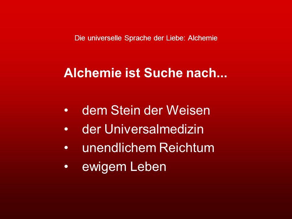 Die universelle Sprache der Liebe: Alchemie Alchemie ist Suche nach... dem Stein der Weisen der Universalmedizin unendlichem Reichtum ewigem Leben