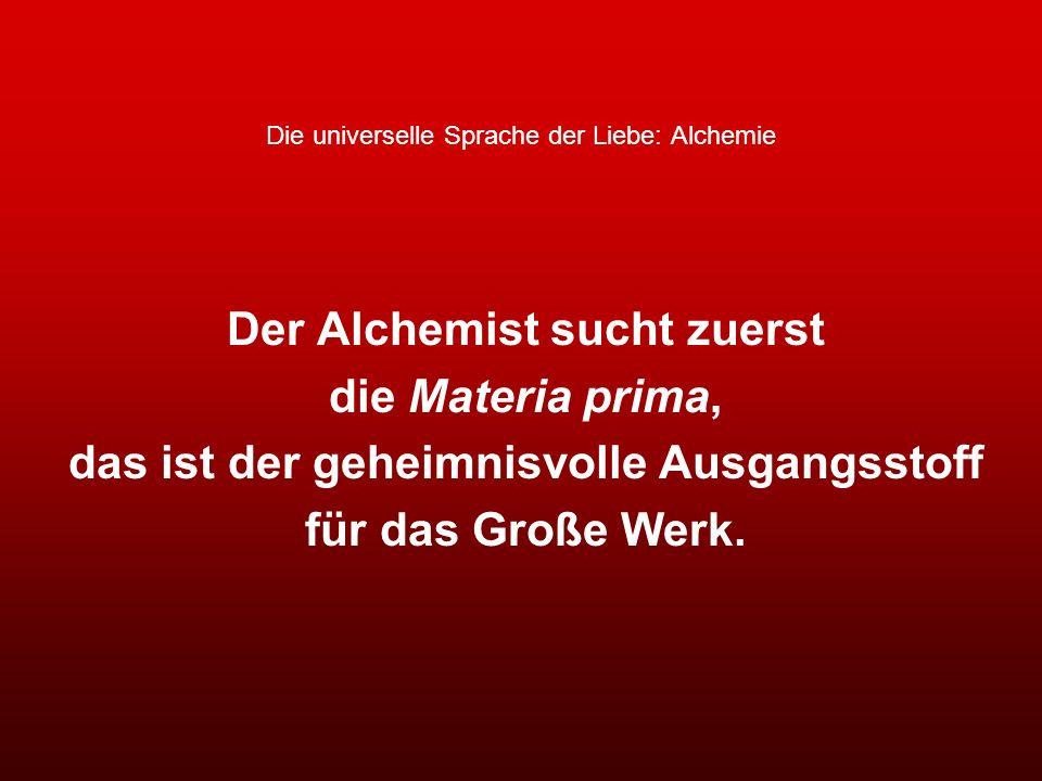 Die universelle Sprache der Liebe: Alchemie Der Alchemist sucht zuerst die Materia prima, das ist der geheimnisvolle Ausgangsstoff für das Große Werk.