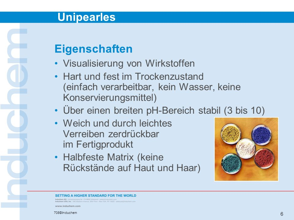 Unipearles 708©Induchem 6 Eigenschaften Visualisierung von Wirkstoffen Hart und fest im Trockenzustand (einfach verarbeitbar, kein Wasser, keine Konse