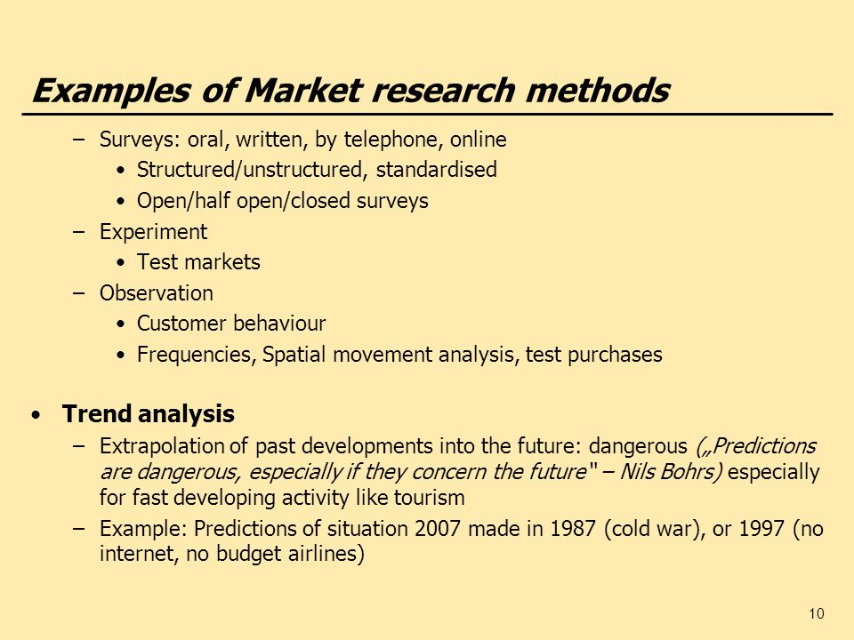 10 Examples of Market research methods –Surveys: oral, written, by telephone, online Structured/unstructured, standardised Open/half open/closed surve