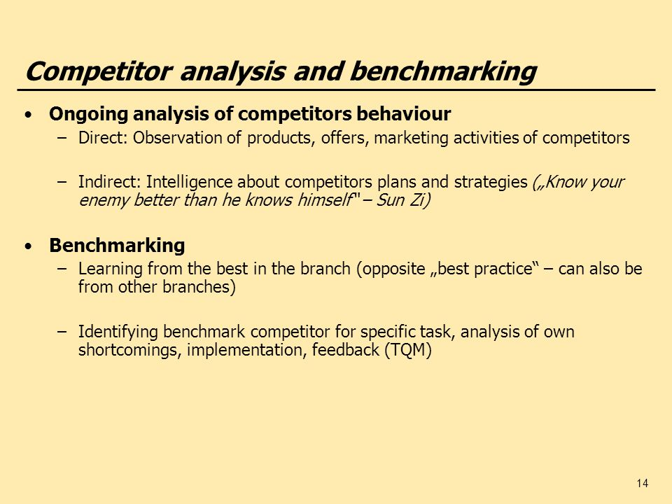 14 Competitor analysis and benchmarking Ongoing analysis of competitors behaviour –Direct: Observation of products, offers, marketing activities of co