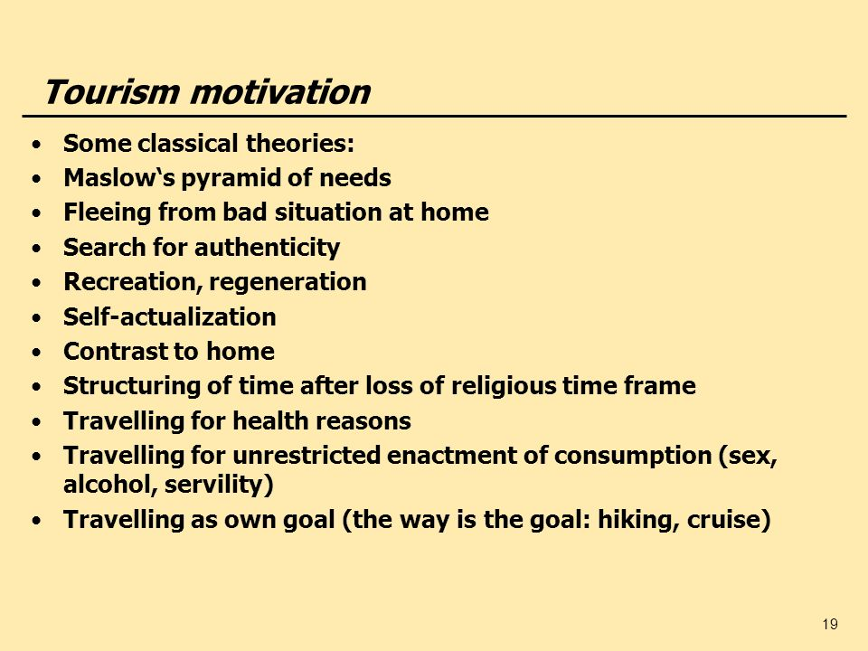 19 Tourism motivation Some classical theories: Maslows pyramid of needs Fleeing from bad situation at home Search for authenticity Recreation, regener