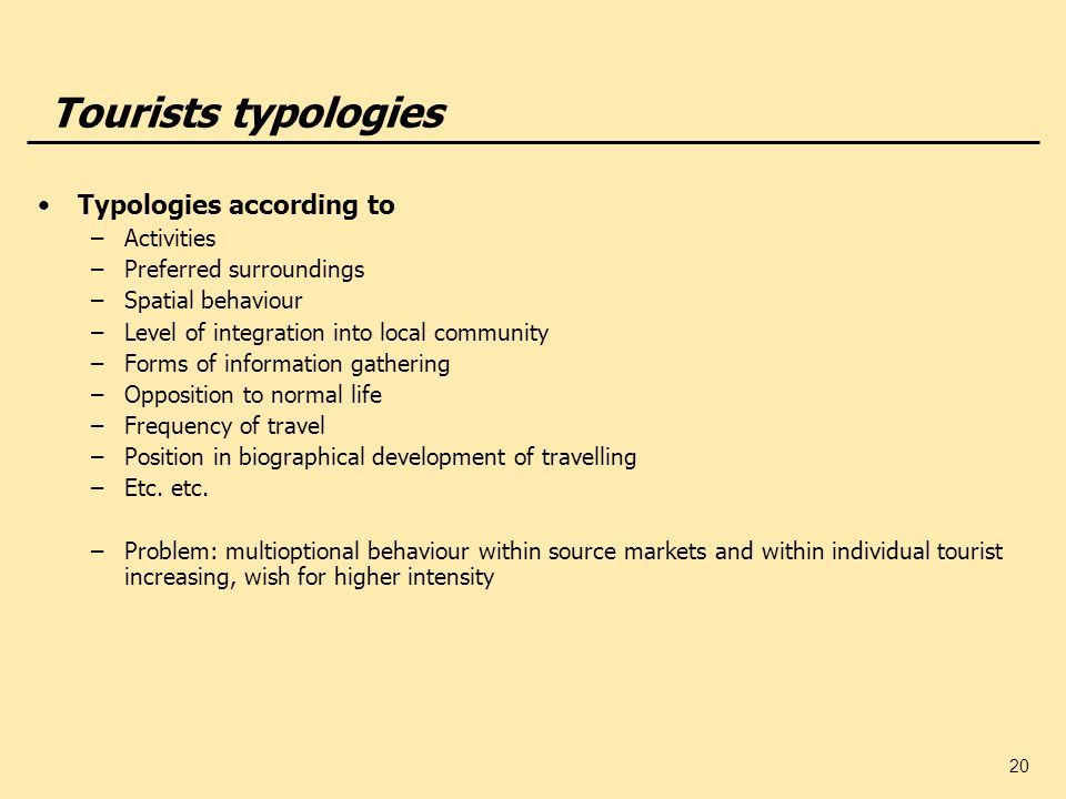20 Tourists typologies Typologies according to –Activities –Preferred surroundings –Spatial behaviour –Level of integration into local community –Form