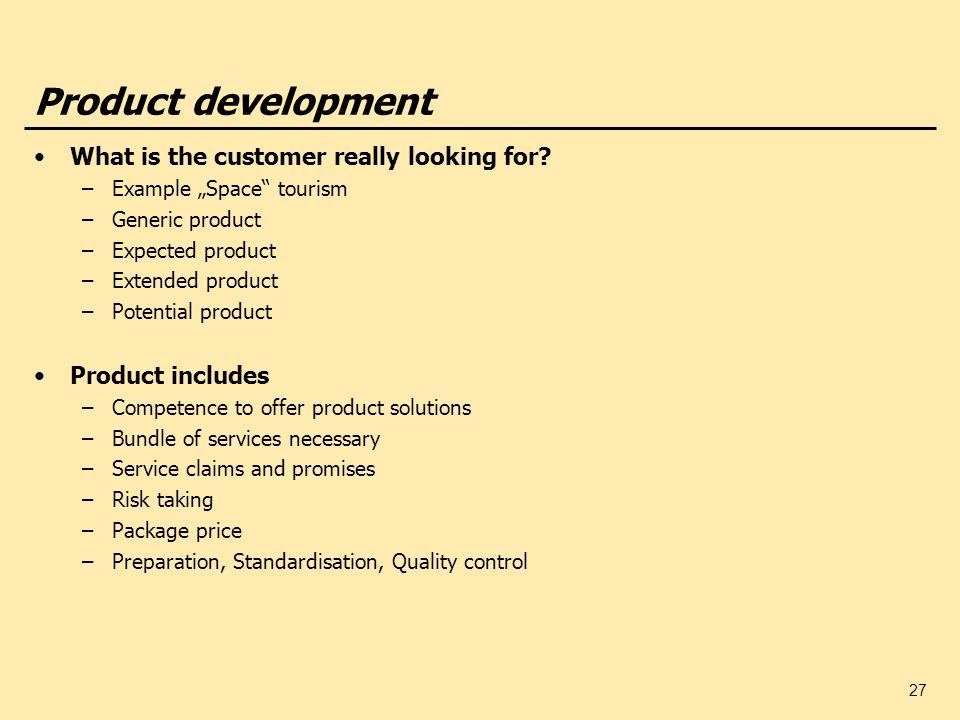 27 Product development What is the customer really looking for? –Example Space tourism –Generic product –Expected product –Extended product –Potential