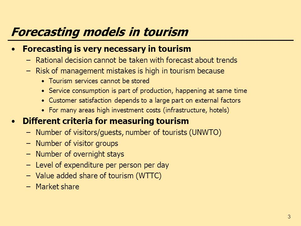 3 Forecasting models in tourism Forecasting is very necessary in tourism –Rational decision cannot be taken with forecast about trends –Risk of manage