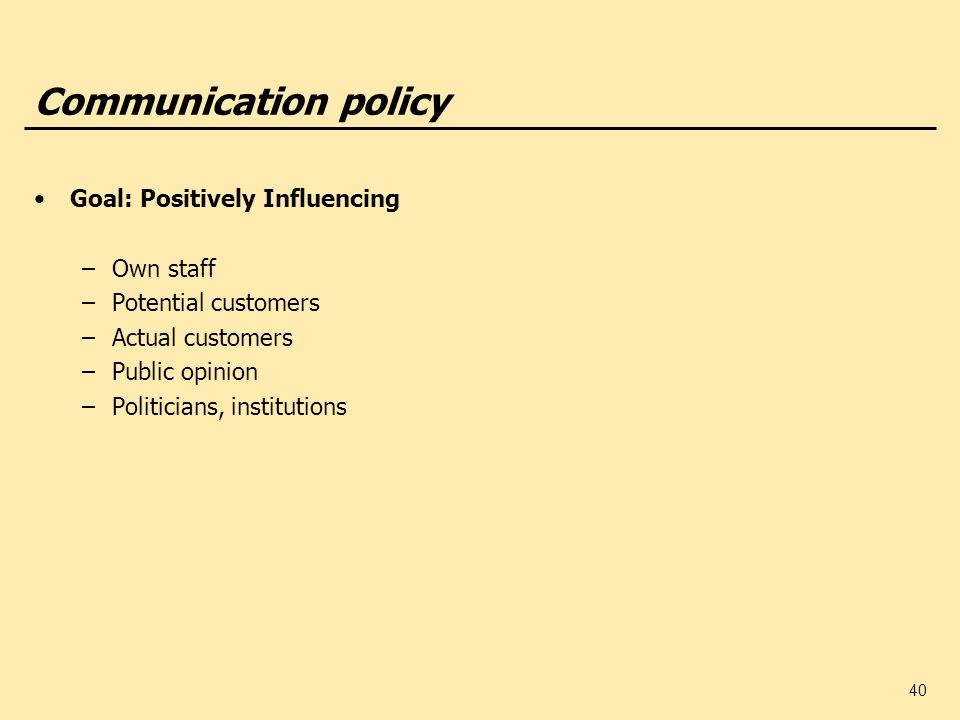 40 Communication policy Goal: Positively Influencing –Own staff –Potential customers –Actual customers –Public opinion –Politicians, institutions