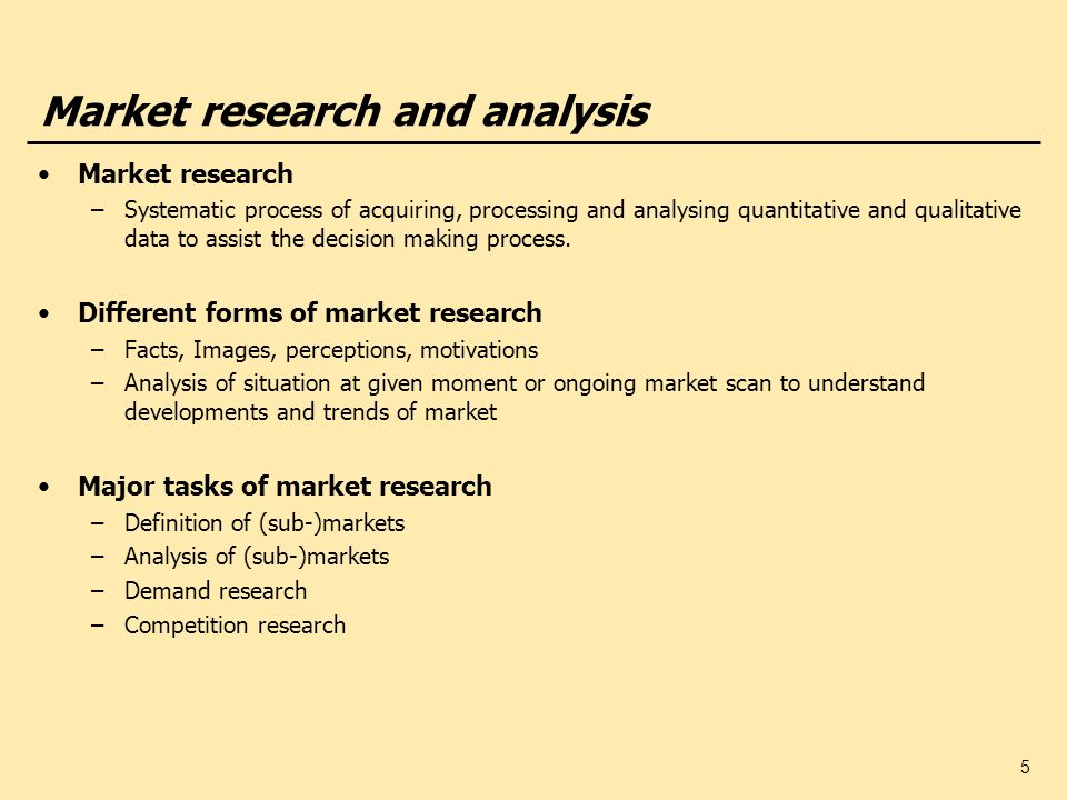 5 Market research and analysis Market research –Systematic process of acquiring, processing and analysing quantitative and qualitative data to assist