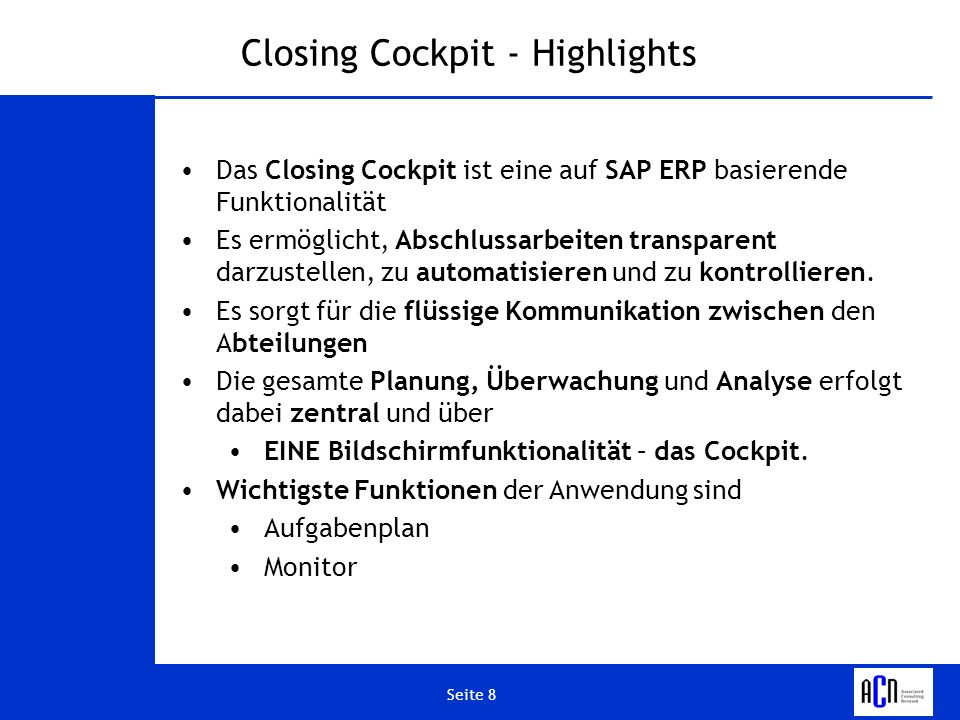 Seite 8 Closing Cockpit - Highlights Das Closing Cockpit ist eine auf SAP ERP basierende Funktionalität Es ermöglicht, Abschlussarbeiten transparent d