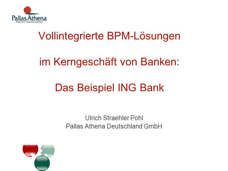 Vollintegrierte BPM-Lösungen im Kerngeschäft von Banken: Das Beispiel ING Bank Ulrich Straehler Pohl Pallas Athena Deutschland GmbH