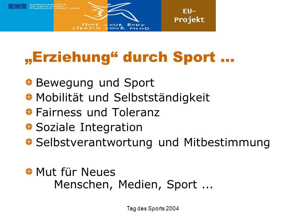 EU- Projekt Tag des Sports 2004 Erziehung durch Sport... Bewegung und Sport Mobilität und Selbstständigkeit Fairness und Toleranz Soziale Integration