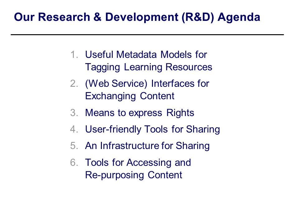 Our Research & Development (R&D) Agenda 1.Useful Metadata Models for Tagging Learning Resources 2.(Web Service) Interfaces for Exchanging Content 3.Me