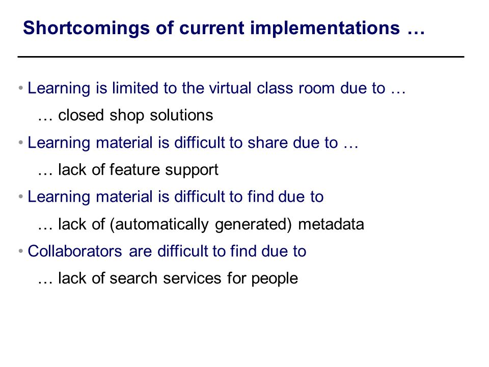 Shortcomings of current implementations … Learning is limited to the virtual class room due to … … closed shop solutions Learning material is difficul
