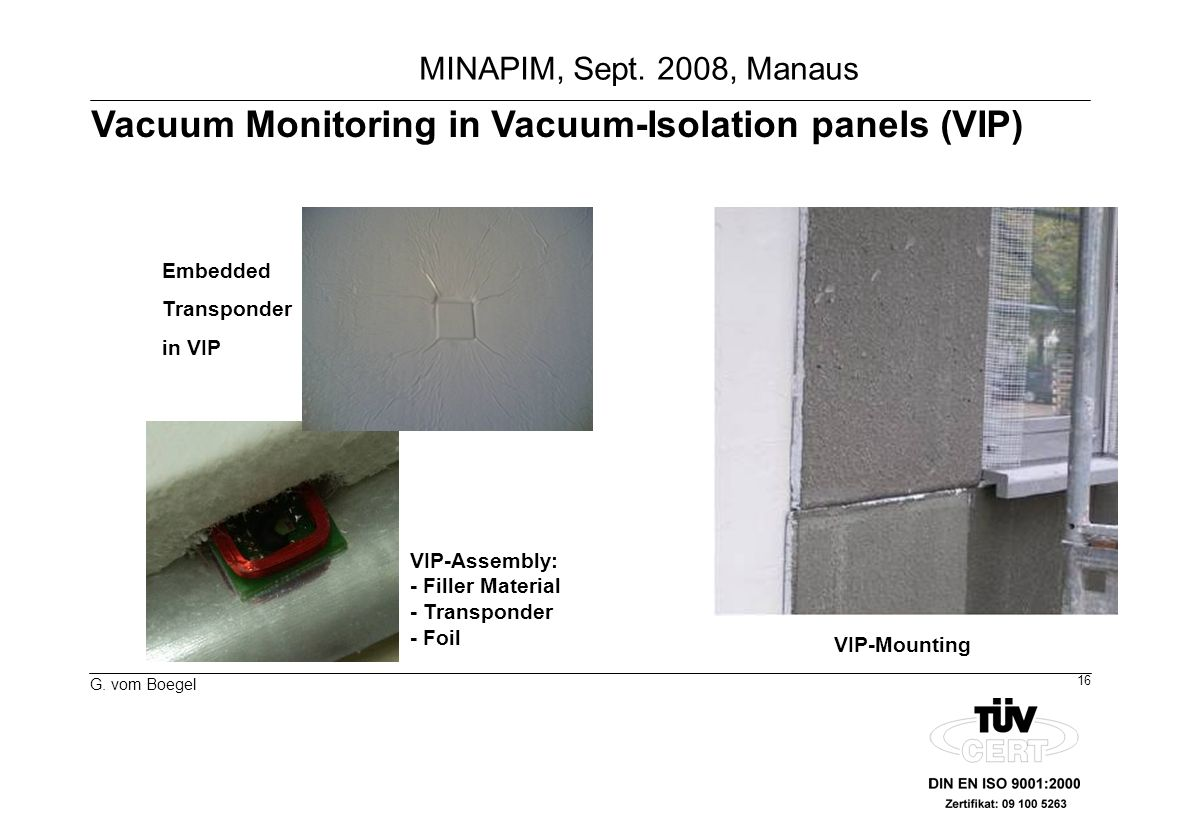 16 G. vom Boegel MINAPIM, Sept. 2008, Manaus Vacuum Monitoring in Vacuum-Isolation panels (VIP) VIP-Assembly: - Filler Material - Transponder - Foil V