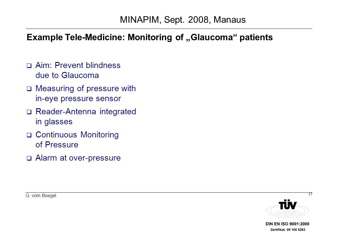 17 G. vom Boegel MINAPIM, Sept. 2008, Manaus Aim: Prevent blindness due to Glaucoma Measuring of pressure with in-eye pressure sensor Reader-Antenna i