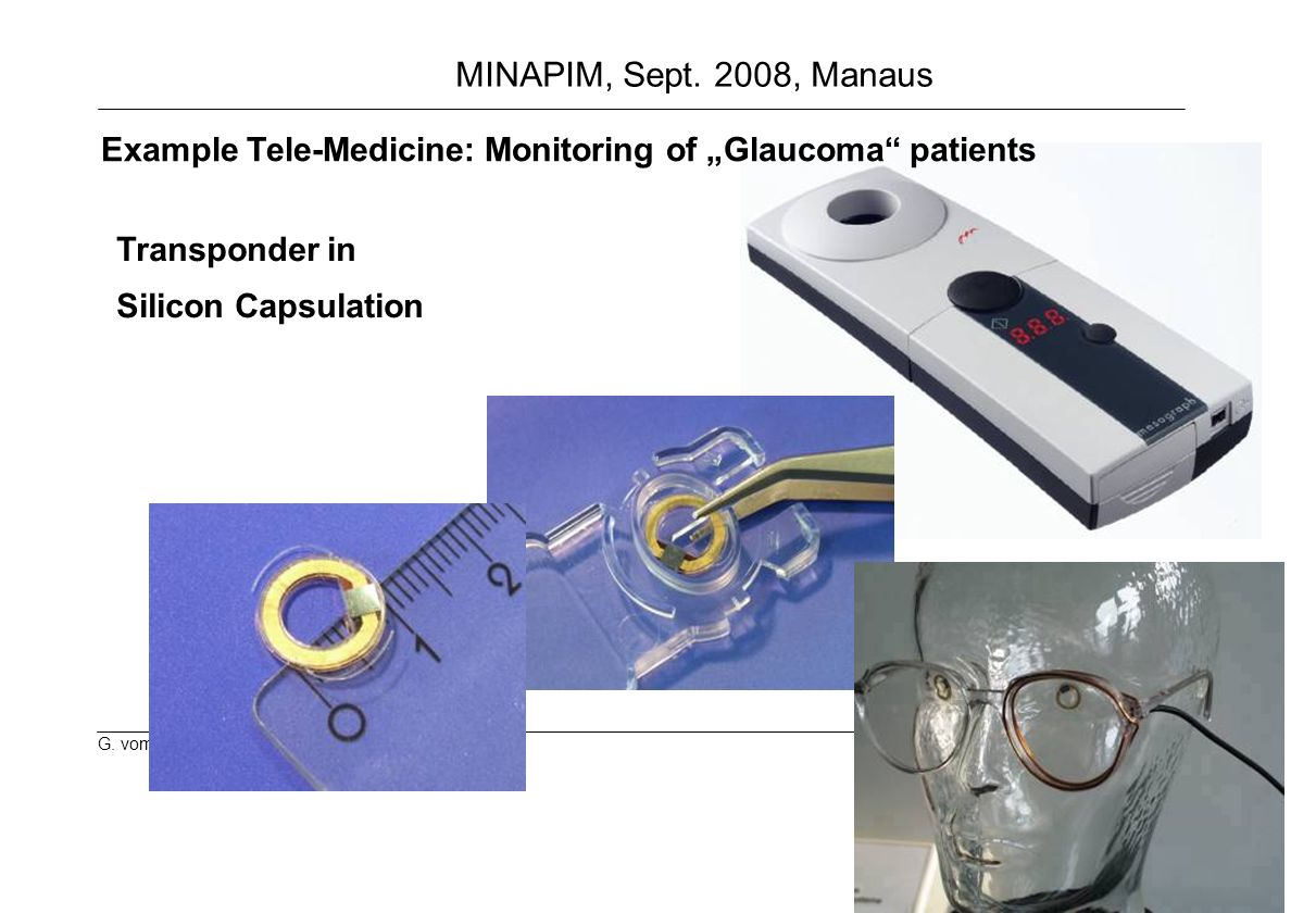 18 G. vom Boegel MINAPIM, Sept. 2008, Manaus Transponder in Silicon Capsulation Example Tele-Medicine: Monitoring of Glaucoma patients