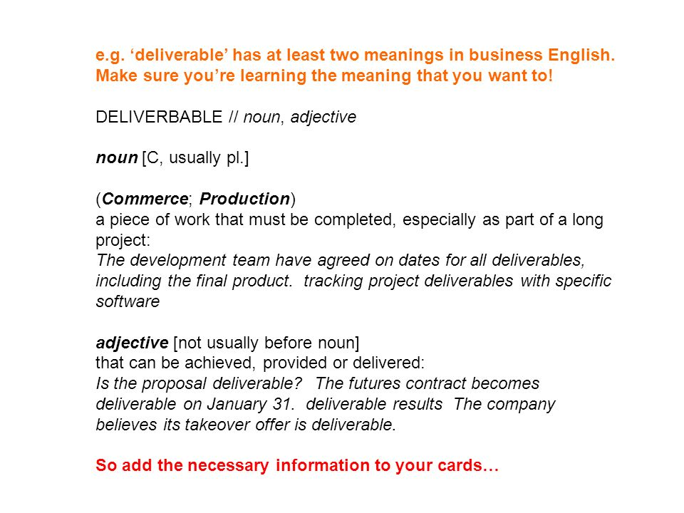 e.g. deliverable has at least two meanings in business English. Make sure youre learning the meaning that you want to! DELIVERBABLE // noun, adjective